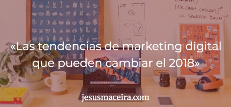 8 tendencias de marketing digital en 2018