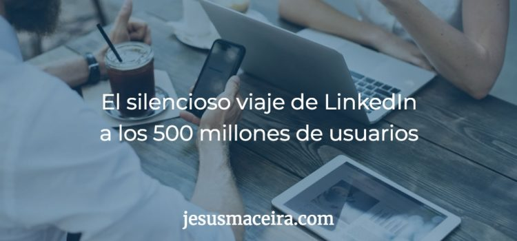 El silencioso crecimiento de LinkedIn hasta los 500 millones de miembros